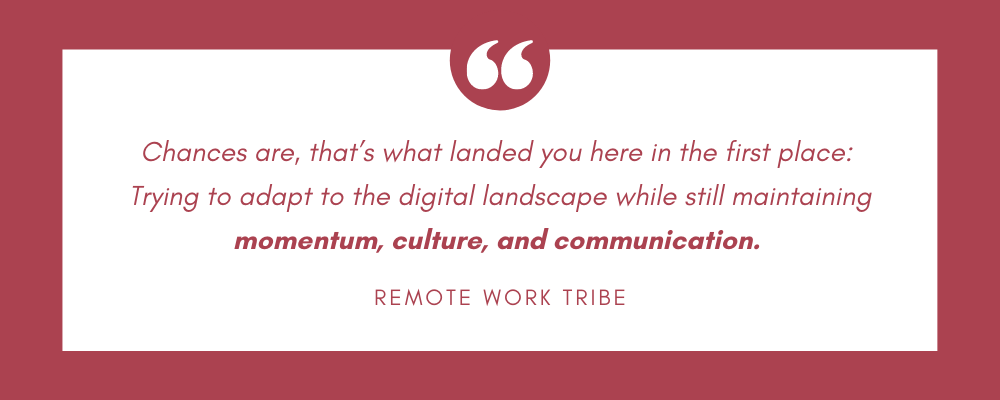 Adapt to the digital landscape while still maintaining momentum, culture, and communication