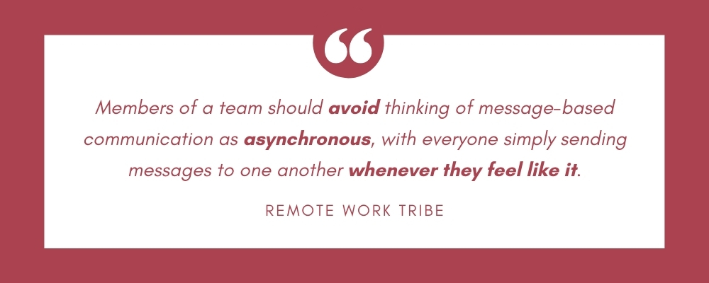 Members of a team should avoid thinking of message-based communication as asynchronous, with everyone simply sending messages to one another whenever they feel like it.