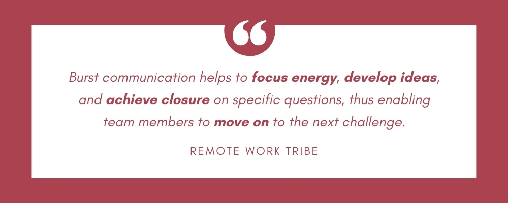 Burst communication helps to focus energy, develop ideas, and achieve closure on specific questions, thus enabling team members to move on to the next challenge.