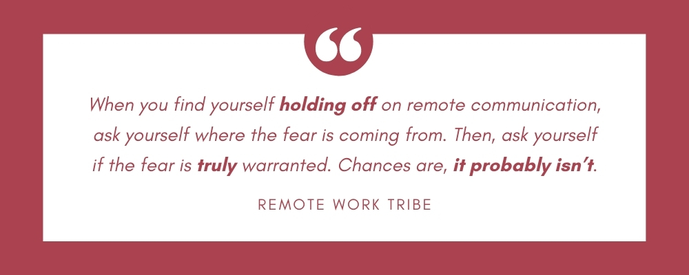 When you find yourself holding off on remote communication, ask yourself where the fear is coming from. Then, ask yourself if the fear is truly warranted. Chances are, it probably isn't.