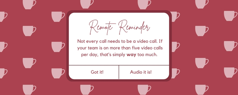 Not every call needs to be a video call. If your team is on more than five video calls per day, that's simply way too much.